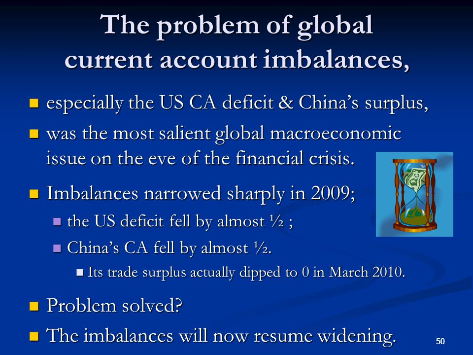 50 The problem of global current account imbalances, especially the US CA deficit & China's surplus, especially the US CA deficit & China's surplus, was the most salient global macroeconomic issue on the eve of the financial crisis.