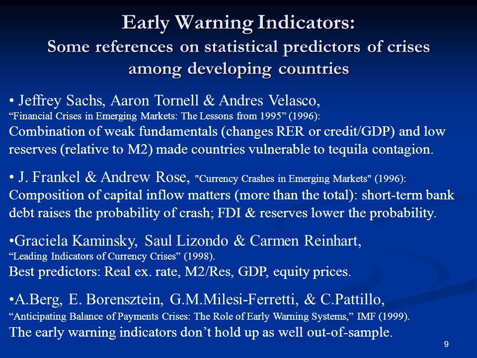 9 Early Warning Indicators: Some references on statistical predictors of crises among developing countries Jeffrey Sachs, Aaron Tornell & Andres Velasco, Financial Crises in Emerging Markets: The Lessons from 1995 (1996): Combination of weak fundamentals (changes RER or credit/GDP) and low reserves (relative to M2) made countries vulnerable to tequila contagion.