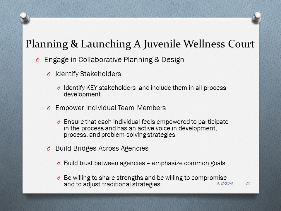 Planning & Launching A Juvenile Wellness Court O Engage in Collaborative Planning & Design O Identify Stakeholders O Identify KEY stakeholders and inc