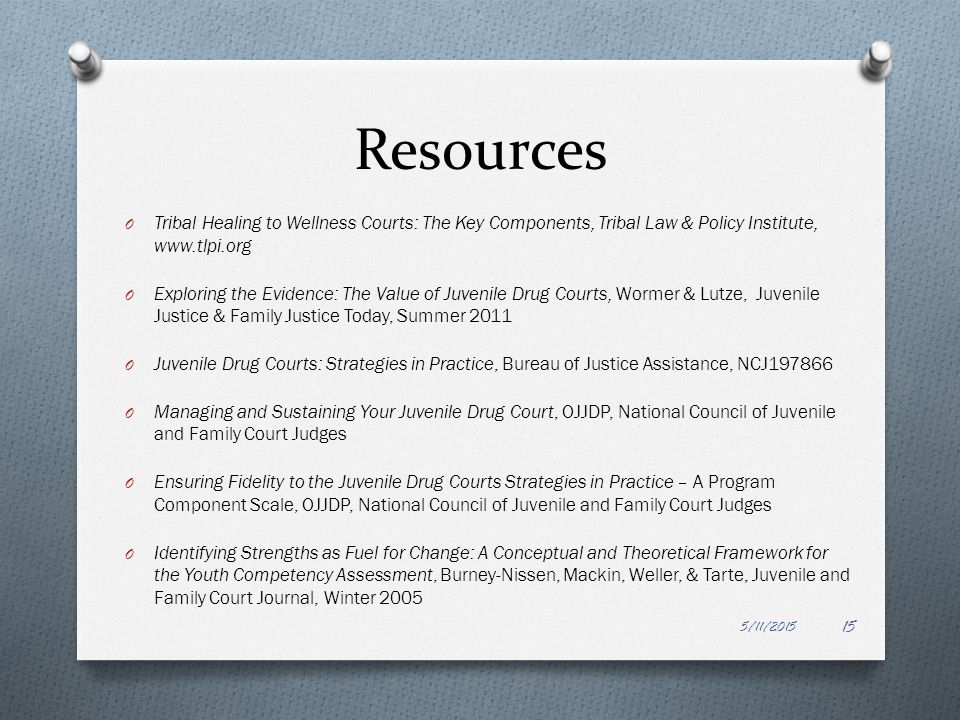 Resources O Tribal Healing to Wellness Courts: The Key Components, Tribal Law & Policy Institute, www.tlpi.org O Exploring the Evidence: The Value of