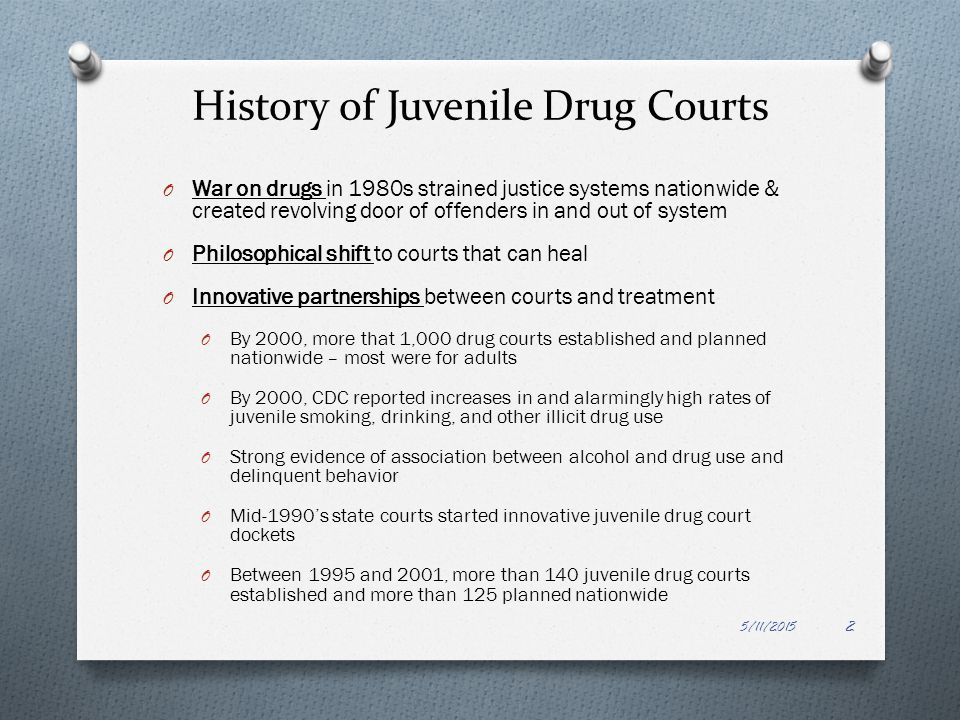 History of Juvenile Drug Courts O War on drugs in 1980s strained justice systems nationwide & created revolving door of offenders in and out of system
