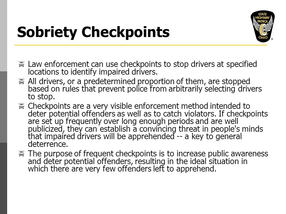 Sobriety Checkpoints  Law enforcement can use checkpoints to stop drivers at specified locations to identify impaired drivers.