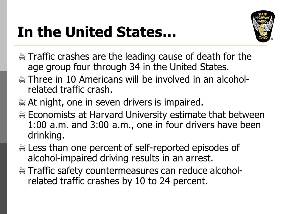 In the United States…  Traffic crashes are the leading cause of death for the age group four through 34 in the United States.