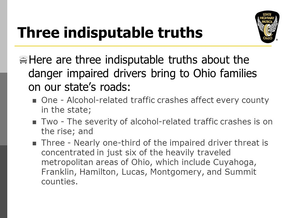 Three indisputable truths  Here are three indisputable truths about the danger impaired drivers bring to Ohio families on our state's roads: One - Alcohol-related traffic crashes affect every county in the state; Two - The severity of alcohol-related traffic crashes is on the rise; and Three - Nearly one-third of the impaired driver threat is concentrated in just six of the heavily traveled metropolitan areas of Ohio, which include Cuyahoga, Franklin, Hamilton, Lucas, Montgomery, and Summit counties.
