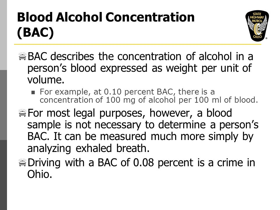 Blood Alcohol Concentration (BAC)  BAC describes the concentration of alcohol in a person's blood expressed as weight per unit of volume.