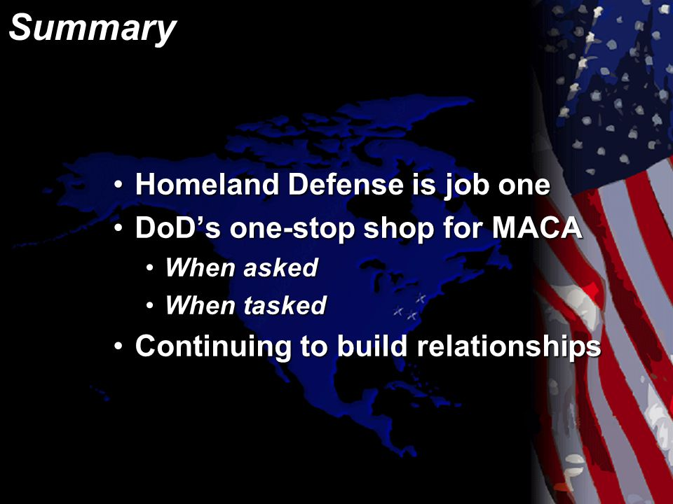 Summary Homeland Defense is job oneHomeland Defense is job one DoD's one-stop shop for MACADoD's one-stop shop for MACA When askedWhen asked When taskedWhen tasked Continuing to build relationshipsContinuing to build relationships