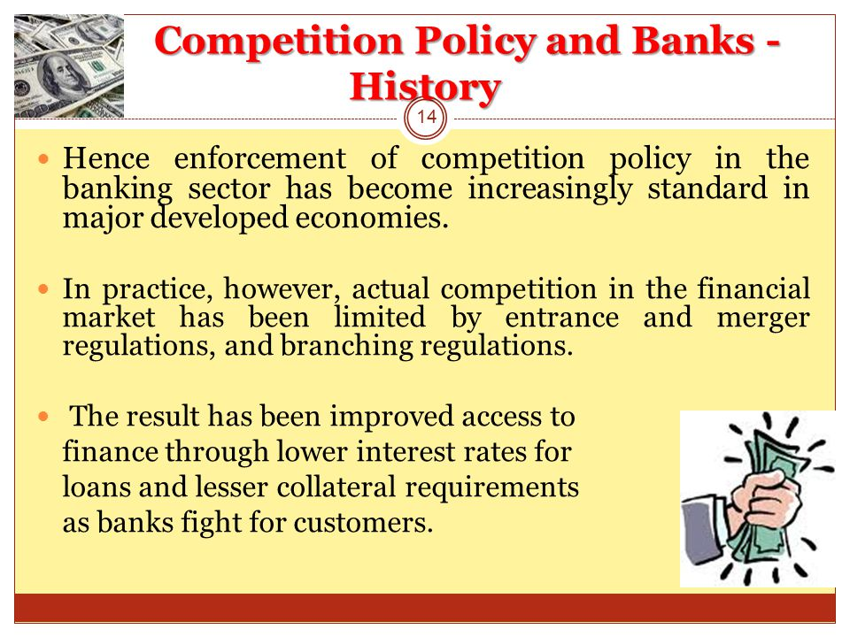 Competition Policy and Banks - History Hence enforcement of competition policy in the banking sector has become increasingly standard in major developed economies.