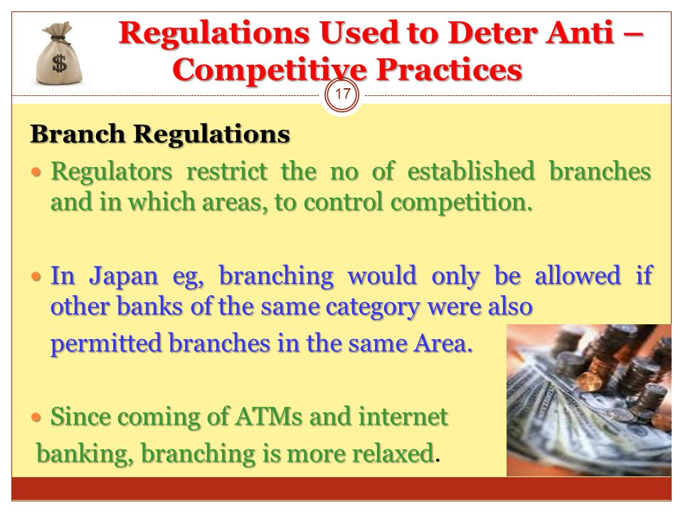 Regulations Used to Deter Anti – Competitive Practices Branch Regulations Regulators restrict the no of established branches and in which areas, to control competition.