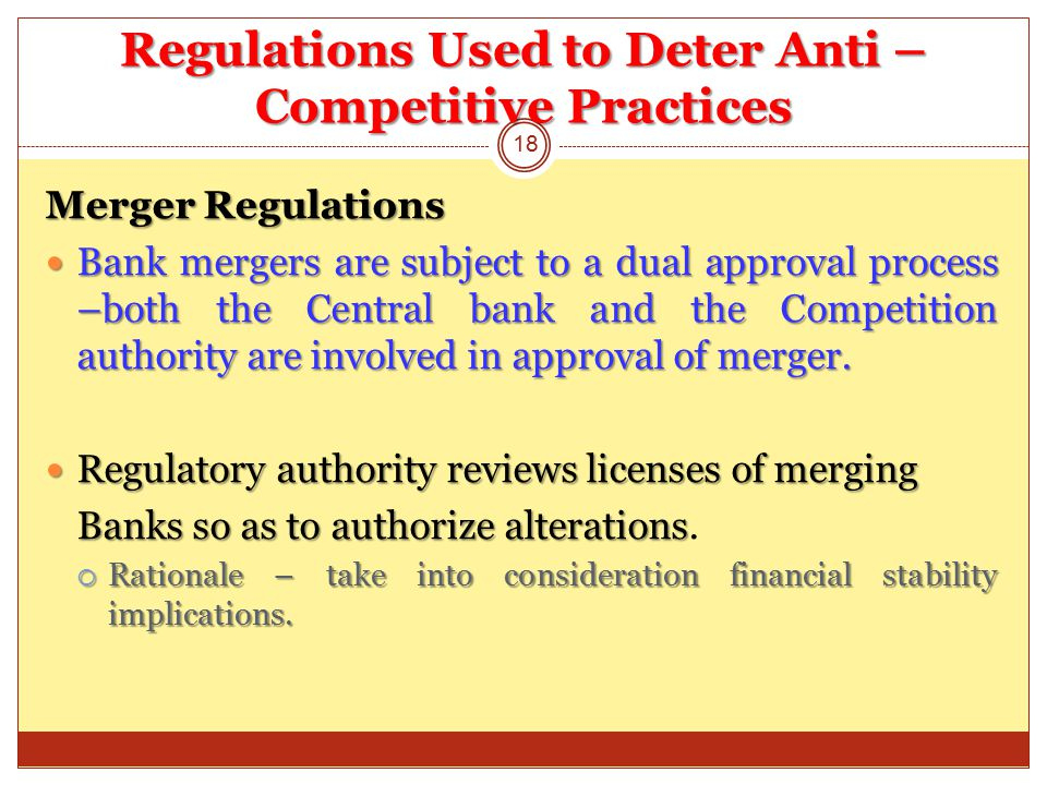 Regulations Used to Deter Anti – Competitive Practices Merger Regulations Bank mergers are subject to a dual approval process –both the Central bank and the Competition authority are involved in approval of merger.