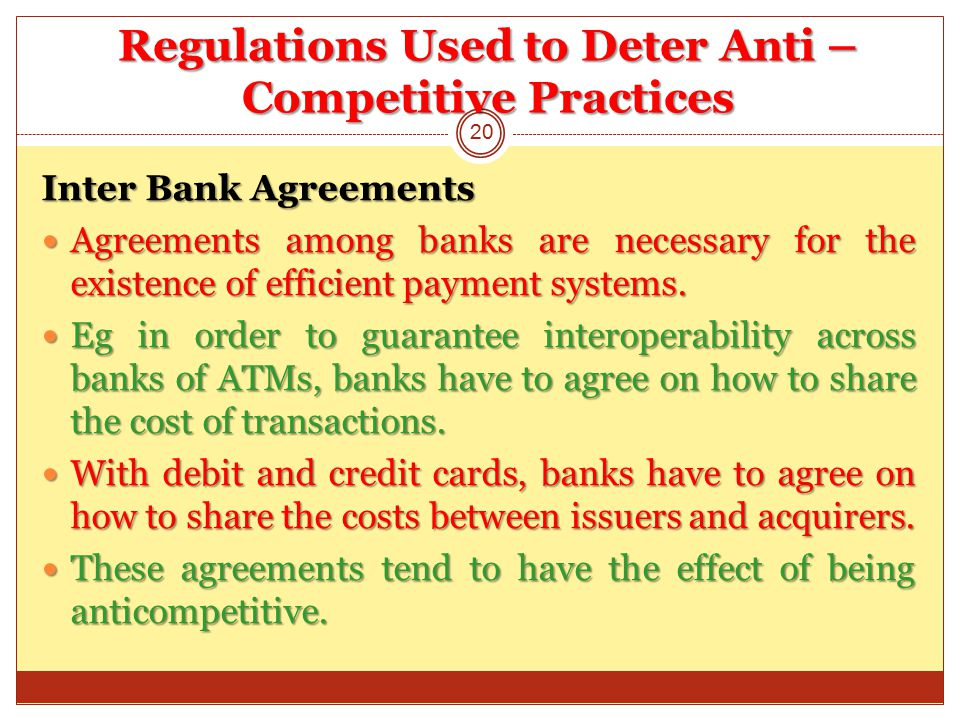 Regulations Used to Deter Anti – Competitive Practices Inter Bank Agreements Agreements among banks are necessary for the existence of efficient payment systems.