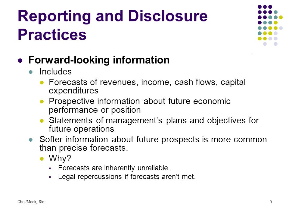 Choi/Meek, 6/e6 Reporting and Disclosure Practices (contin) Segment disclosures Disaggregated information about a firm's industry and geographic operations and results Includes disaggregated information on Revenue Income Depreciation and amortization Capital expenditures Assets Liabilities Helps users understand how the parts make up the whole Product lines and areas of the world vary in terms of risks, returns, and opportunities