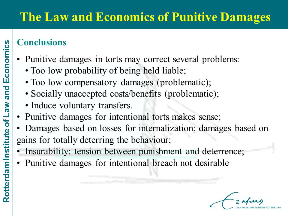 Rotterdam Institute of Law and Economics The Law and Economics of Punitive Damages Punitive damages in torts may correct several problems: Too low probability of being held liable; Too low compensatory damages (problematic); Socially unaccepted costs/benefits (problematic); Induce voluntary transfers.