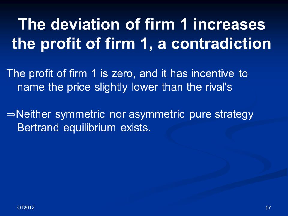OT2012 17 The deviation of firm 1 increases the profit of firm 1, a contradiction The profit of firm 1 is zero, and it has incentive to name the price slightly lower than the rival s ⇒ Neither symmetric nor asymmetric pure strategy Bertrand equilibrium exists.