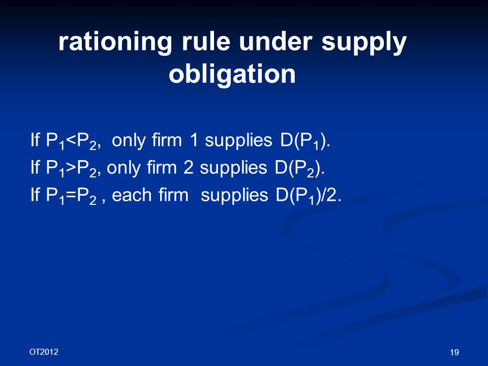 OT2012 19 rationing rule under supply obligation If P 1 <P 2, only firm 1 supplies D(P 1 ).