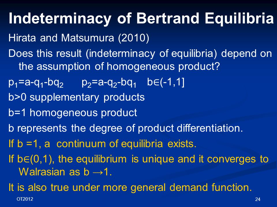 OT2012 24 Indeterminacy of Bertrand Equilibria Hirata and Matsumura (2010) Does this result (indeterminacy of equilibria) depend on the assumption of homogeneous product.