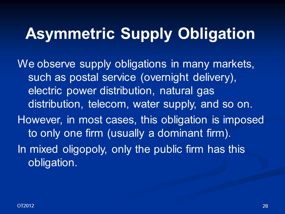 OT2012 28 Asymmetric Supply Obligation We observe supply obligations in many markets, such as postal service (overnight delivery), electric power distribution, natural gas distribution, telecom, water supply, and so on.
