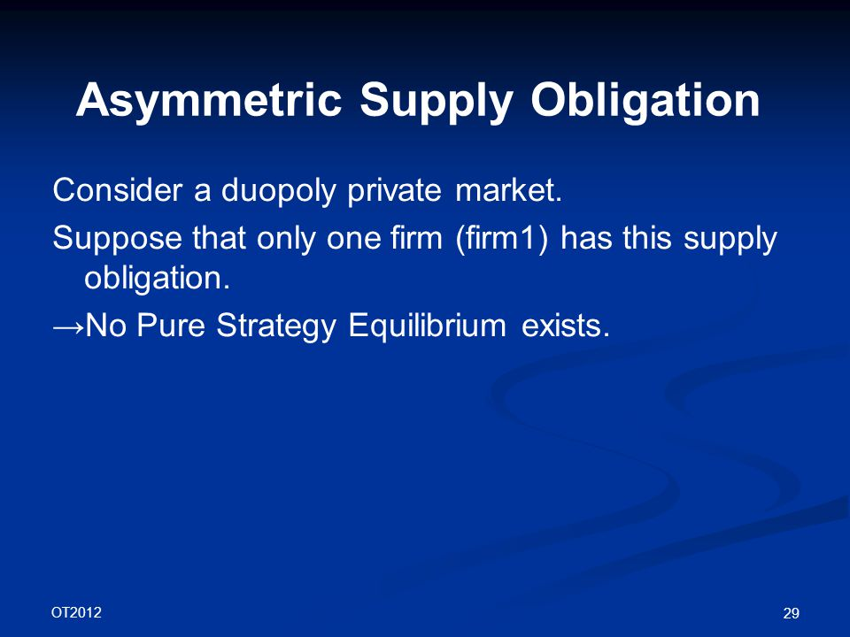 OT2012 29 Asymmetric Supply Obligation Consider a duopoly private market.