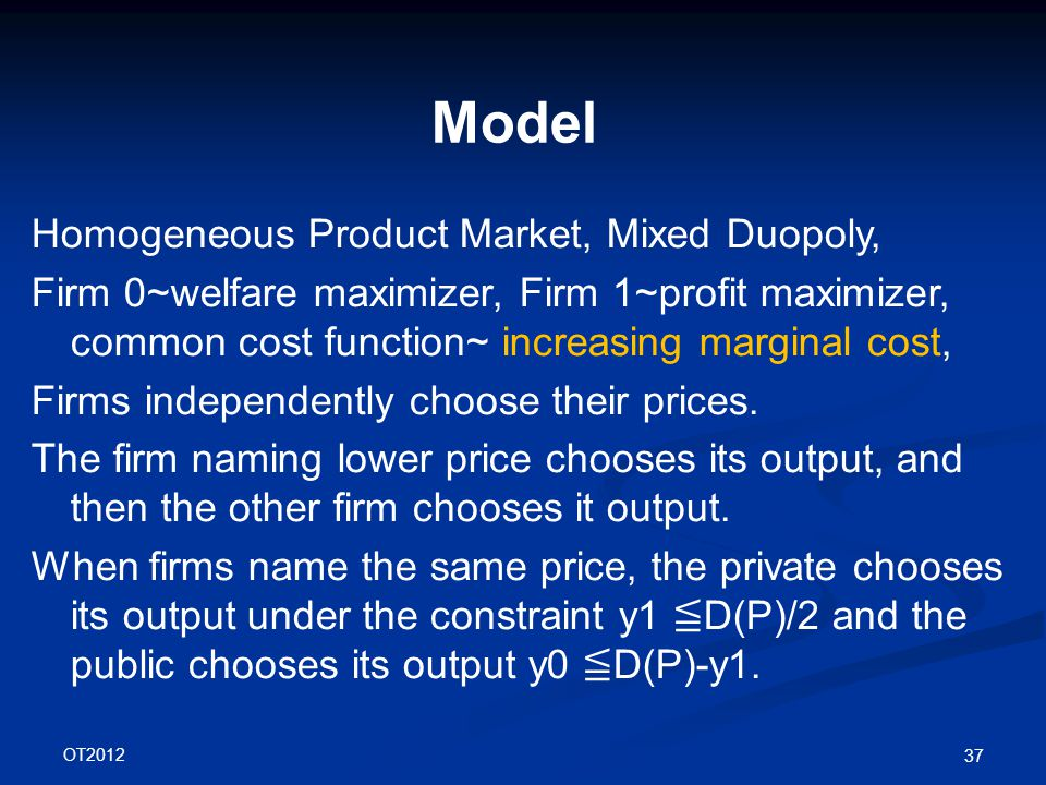 OT2012 37 Model Homogeneous Product Market, Mixed Duopoly, Firm 0~welfare maximizer, Firm 1~profit maximizer, common cost function~ increasing marginal cost, Firms independently choose their prices.