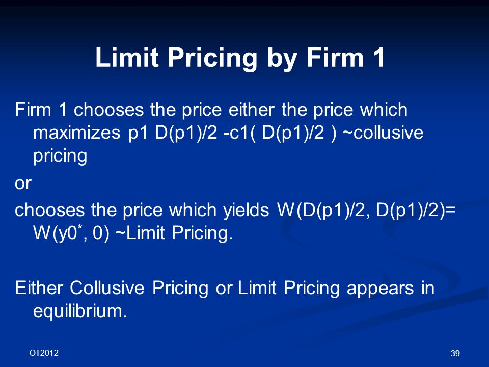 OT2012 39 Limit Pricing by Firm 1 Firm 1 chooses the price either the price which maximizes p1 D(p1)/2 -c1( D(p1)/2 ) ~collusive pricing or chooses the price which yields W(D(p1)/2, D(p1)/2)= W(y0 *, 0) ~Limit Pricing.