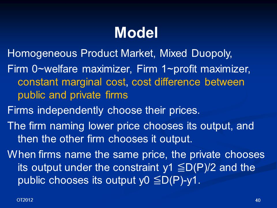 OT2012 40 Model Homogeneous Product Market, Mixed Duopoly, Firm 0~welfare maximizer, Firm 1~profit maximizer, constant marginal cost, cost difference between public and private firms Firms independently choose their prices.
