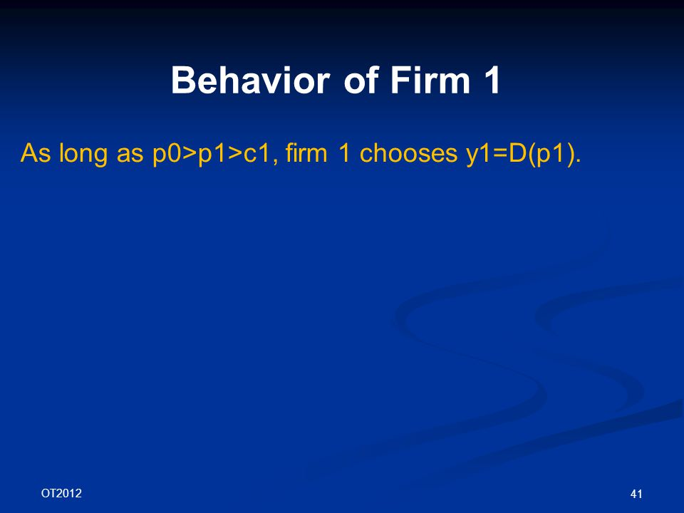 OT2012 41 Behavior of Firm 1 As long as p0>p1>c1, firm 1 chooses y1=D(p1).
