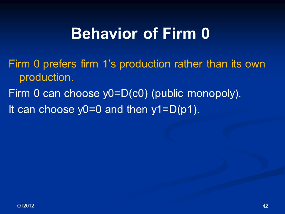 OT2012 42 Behavior of Firm 0 Firm 0 prefers firm 1's production rather than its own production.