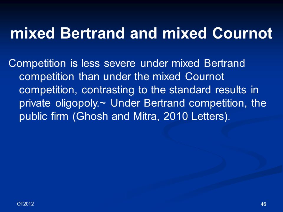 OT2012 46 mixed Bertrand and mixed Cournot Competition is less severe under mixed Bertrand competition than under the mixed Cournot competition, contrasting to the standard results in private oligopoly.~ Under Bertrand competition, the public firm (Ghosh and Mitra, 2010 Letters).