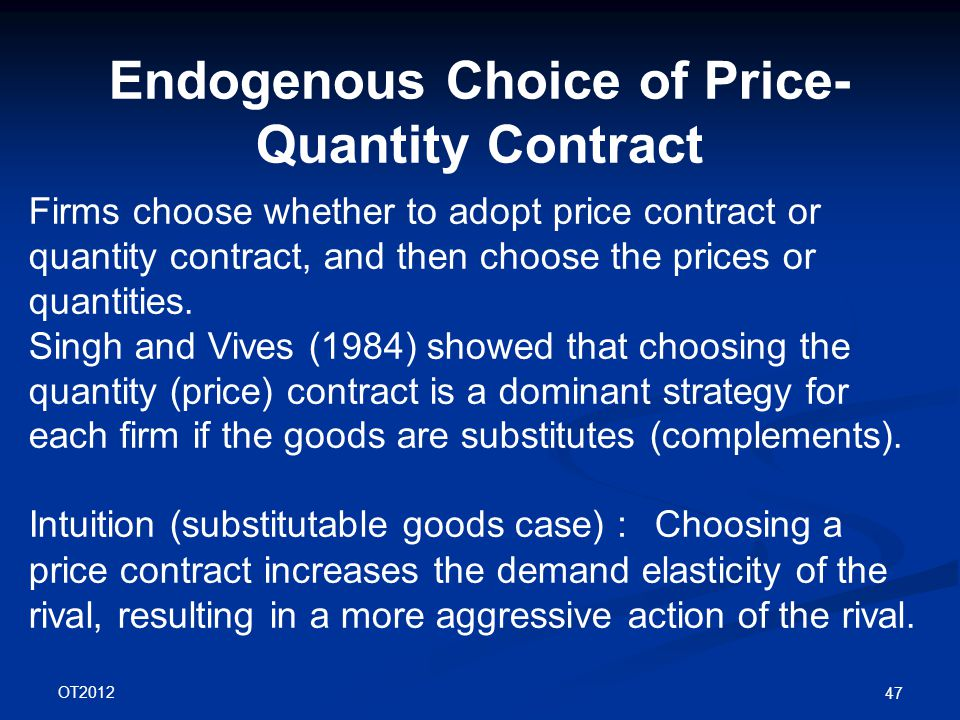 OT2012 47 Endogenous Choice of Price- Quantity Contract Firms choose whether to adopt price contract or quantity contract, and then choose the prices or quantities.