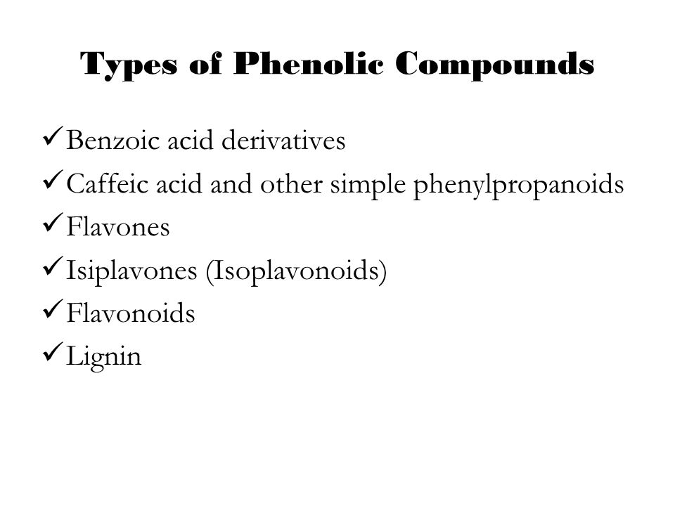 Types of Phenolic Compounds Benzoic acid derivatives Caffeic acid and other simple phenylpropanoids Flavones Isiplavones (Isoplavonoids) Flavonoids Li