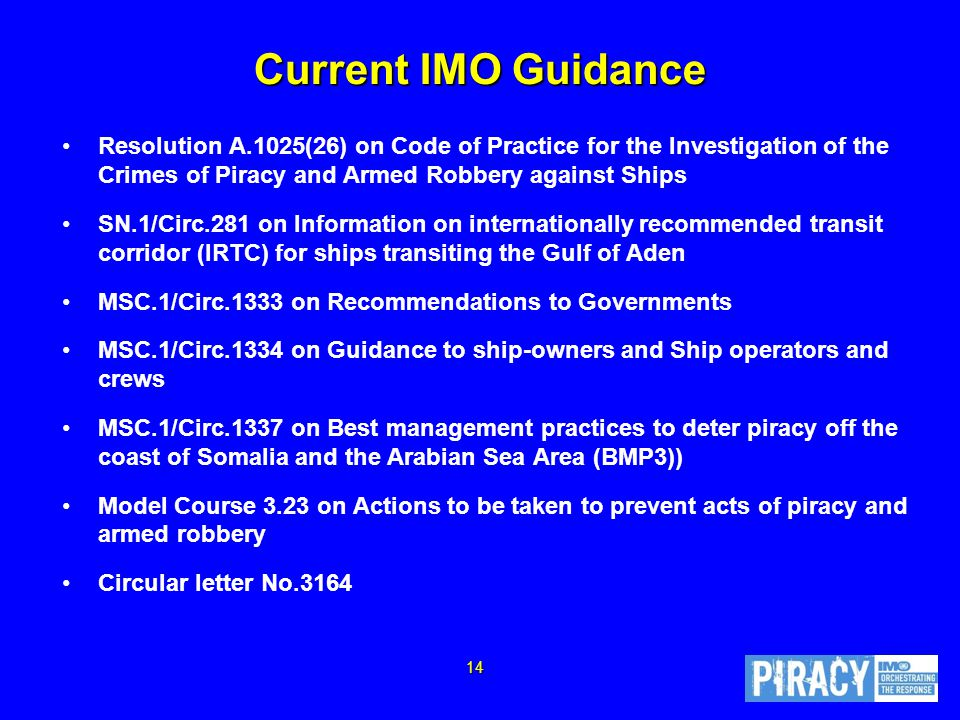 Current IMO Guidance Resolution A.1025(26) on Code of Practice for the Investigation of the Crimes of Piracy and Armed Robbery against Ships SN.1/Circ.281 on Information on internationally recommended transit corridor (IRTC) for ships transiting the Gulf of Aden MSC.1/Circ.1333 on Recommendations to Governments MSC.1/Circ.1334 on Guidance to ship-owners and Ship operators and crews MSC.1/Circ.1337 on Best management practices to deter piracy off the coast of Somalia and the Arabian Sea Area (BMP3)) Model Course 3.23 on Actions to be taken to prevent acts of piracy and armed robbery Circular letter No.3164 14