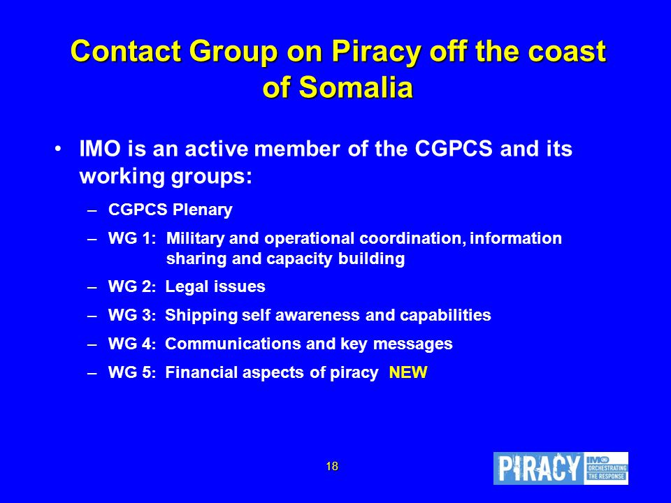 Contact Group on Piracy off the coast of Somalia IMO is an active member of the CGPCS and its working groups: –CGPCS Plenary –WG 1: Military and operational coordination, information sharing and capacity building –WG 2 : Legal issues –WG 3 : Shipping self awareness and capabilities –WG 4 : Communications and key messages –WG 5 : Financial aspects of piracy NEW 18