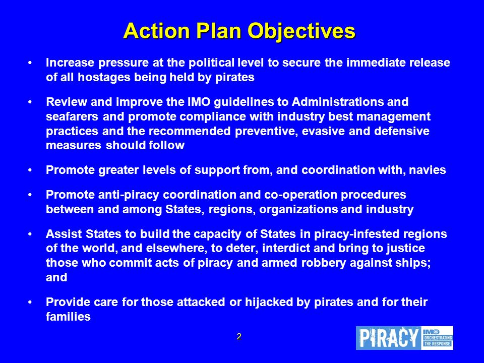 2 Action Plan Objectives Increase pressure at the political level to secure the immediate release of all hostages being held by pirates Review and improve the IMO guidelines to Administrations and seafarers and promote compliance with industry best management practices and the recommended preventive, evasive and defensive measures should follow Promote greater levels of support from, and coordination with, navies Promote anti-piracy coordination and co-operation procedures between and among States, regions, organizations and industry Assist States to build the capacity of States in piracy-infested regions of the world, and elsewhere, to deter, interdict and bring to justice those who commit acts of piracy and armed robbery against ships; and Provide care for those attacked or hijacked by pirates and for their families