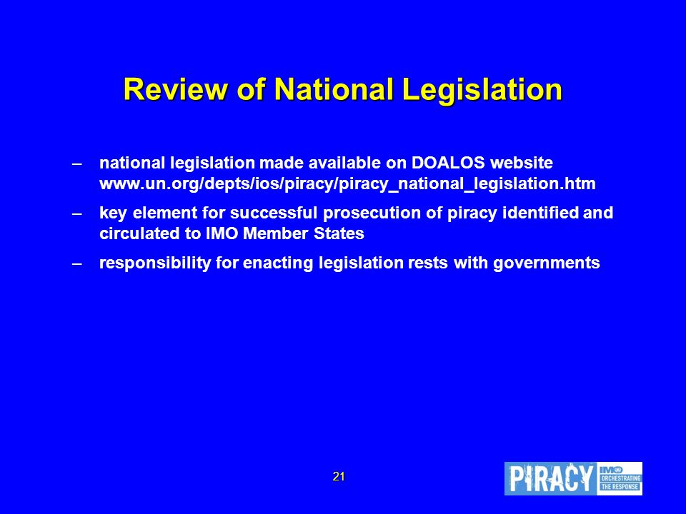 Review of National Legislation –national legislation made available on DOALOS website www.un.org/depts/ios/piracy/piracy_national_legislation.htm –key element for successful prosecution of piracy identified and circulated to IMO Member States –responsibility for enacting legislation rests with governments 21