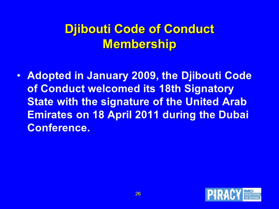 Djibouti Code of Conduct Membership Adopted in January 2009, the Djibouti Code of Conduct welcomed its 18th Signatory State with the signature of the United Arab Emirates on 18 April 2011 during the Dubai Conference.