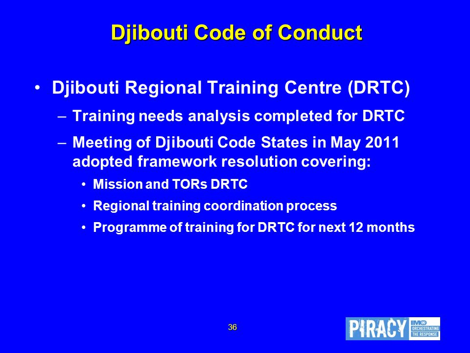 Djibouti Code of Conduct Djibouti Regional Training Centre (DRTC) –Training needs analysis completed for DRTC –Meeting of Djibouti Code States in May 2011 adopted framework resolution covering: Mission and TORs DRTC Regional training coordination process Programme of training for DRTC for next 12 months 36