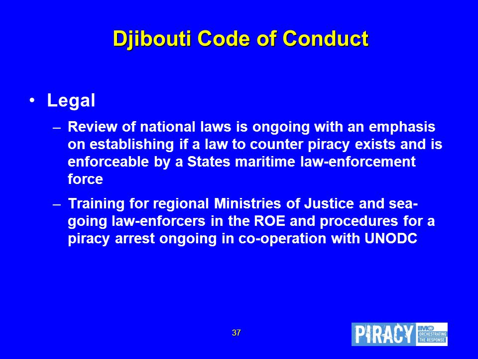 Djibouti Code of Conduct Legal –Review of national laws is ongoing with an emphasis on establishing if a law to counter piracy exists and is enforceable by a States maritime law-enforcement force –Training for regional Ministries of Justice and sea- going law-enforcers in the ROE and procedures for a piracy arrest ongoing in co-operation with UNODC 37
