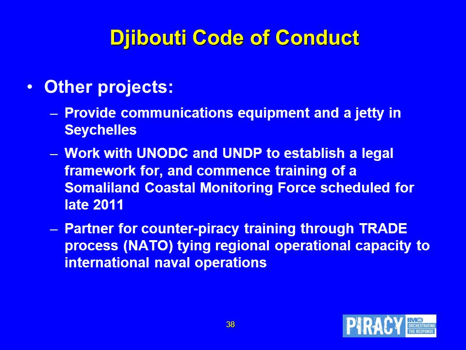 Djibouti Code of Conduct Other projects: –Provide communications equipment and a jetty in Seychelles –Work with UNODC and UNDP to establish a legal framework for, and commence training of a Somaliland Coastal Monitoring Force scheduled for late 2011 –Partner for counter-piracy training through TRADE process (NATO) tying regional operational capacity to international naval operations 38