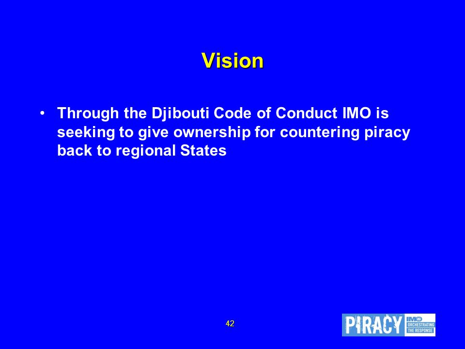 Vision Through the Djibouti Code of Conduct IMO is seeking to give ownership for countering piracy back to regional States 42