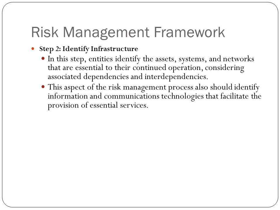 Risk Management Framework Step 2: Identify Infrastructure In this step, entities identify the assets, systems, and networks that are essential to thei