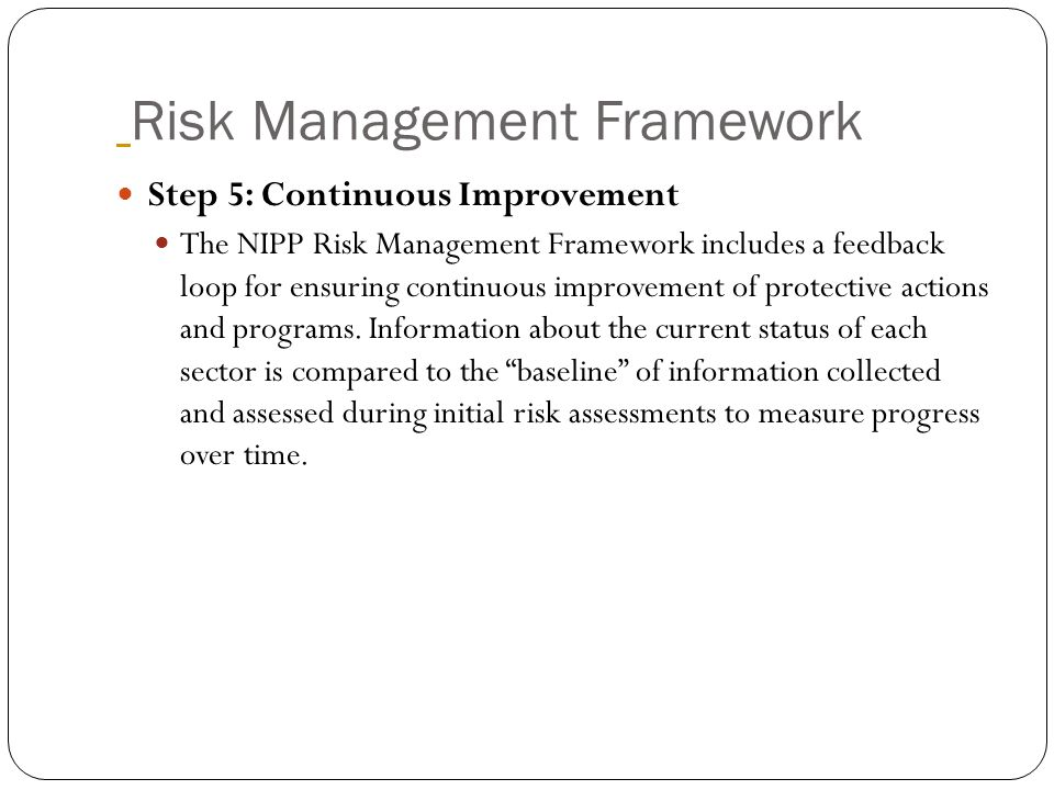 Risk Management Framework Step 5: Continuous Improvement The NIPP Risk Management Framework includes a feedback loop for ensuring continuous improveme