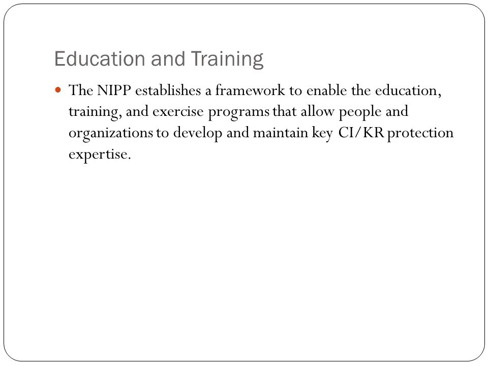 Education and Training The NIPP establishes a framework to enable the education, training, and exercise programs that allow people and organizations t