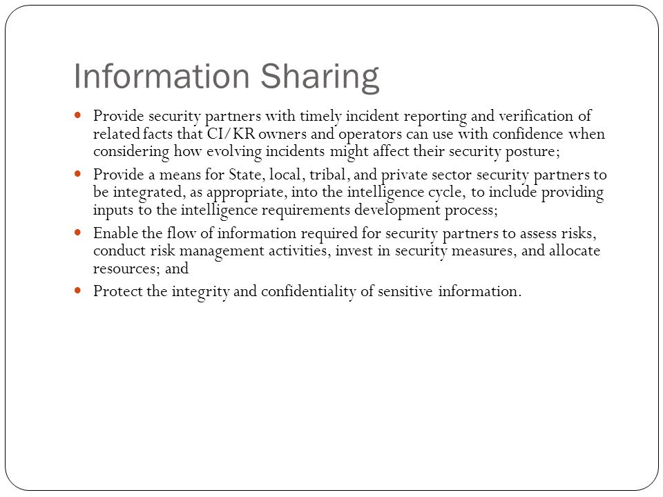 Information Sharing Provide security partners with timely incident reporting and verification of related facts that CI/KR owners and operators can use
