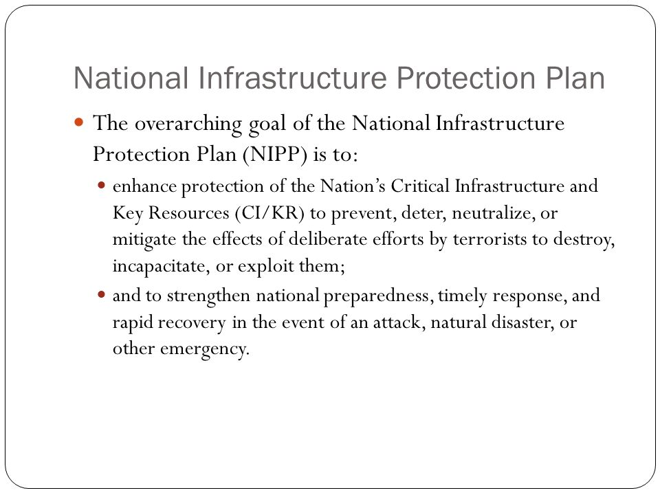 National Infrastructure Protection Plan The NIPP provides the unifying structure for the integration of existing and future CI/KR protection efforts into a single national program to achieve this goal.