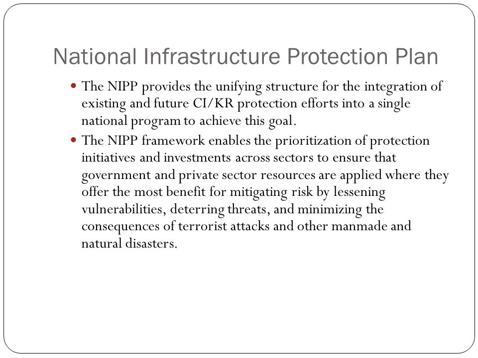 National Infrastructure Protection Plan The NIPP provides the unifying structure for the integration of existing and future CI/KR protection efforts i