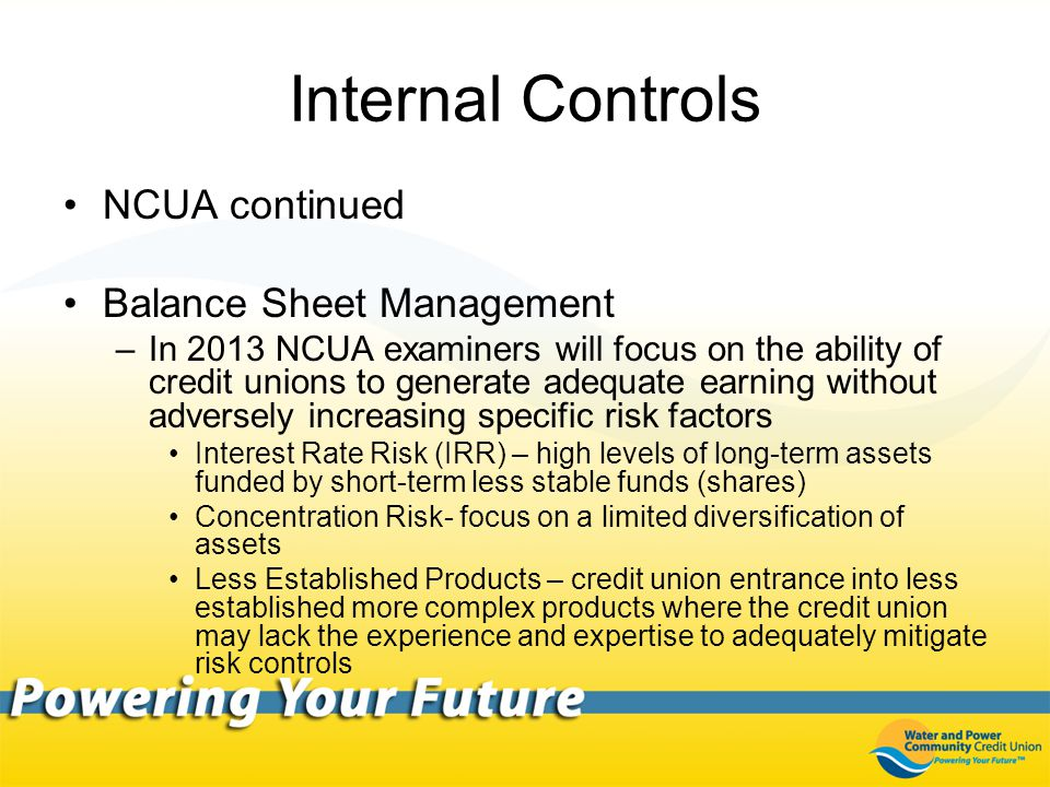 Internal Controls NCUA continued Balance Sheet Management –In 2013 NCUA examiners will focus on the ability of credit unions to generate adequate earning without adversely increasing specific risk factors Interest Rate Risk (IRR) – high levels of long-term assets funded by short-term less stable funds (shares) Concentration Risk- focus on a limited diversification of assets Less Established Products – credit union entrance into less established more complex products where the credit union may lack the experience and expertise to adequately mitigate risk controls