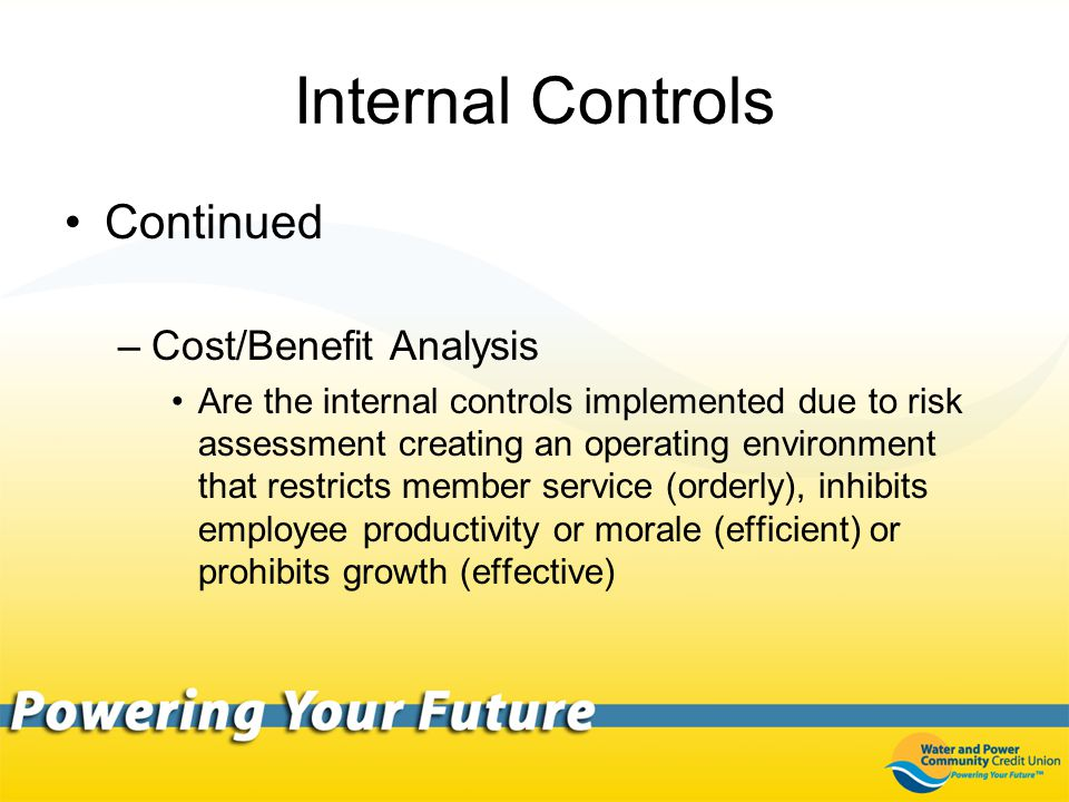 Internal Controls Continued –Cost/Benefit Analysis Are the internal controls implemented due to risk assessment creating an operating environment that restricts member service (orderly), inhibits employee productivity or morale (efficient) or prohibits growth (effective)