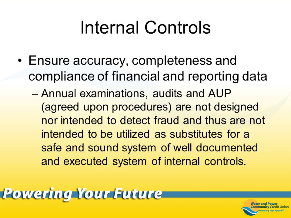 Internal Controls Ensure accuracy, completeness and compliance of financial and reporting data –Annual examinations, audits and AUP (agreed upon procedures) are not designed nor intended to detect fraud and thus are not intended to be utilized as substitutes for a safe and sound system of well documented and executed system of internal controls.