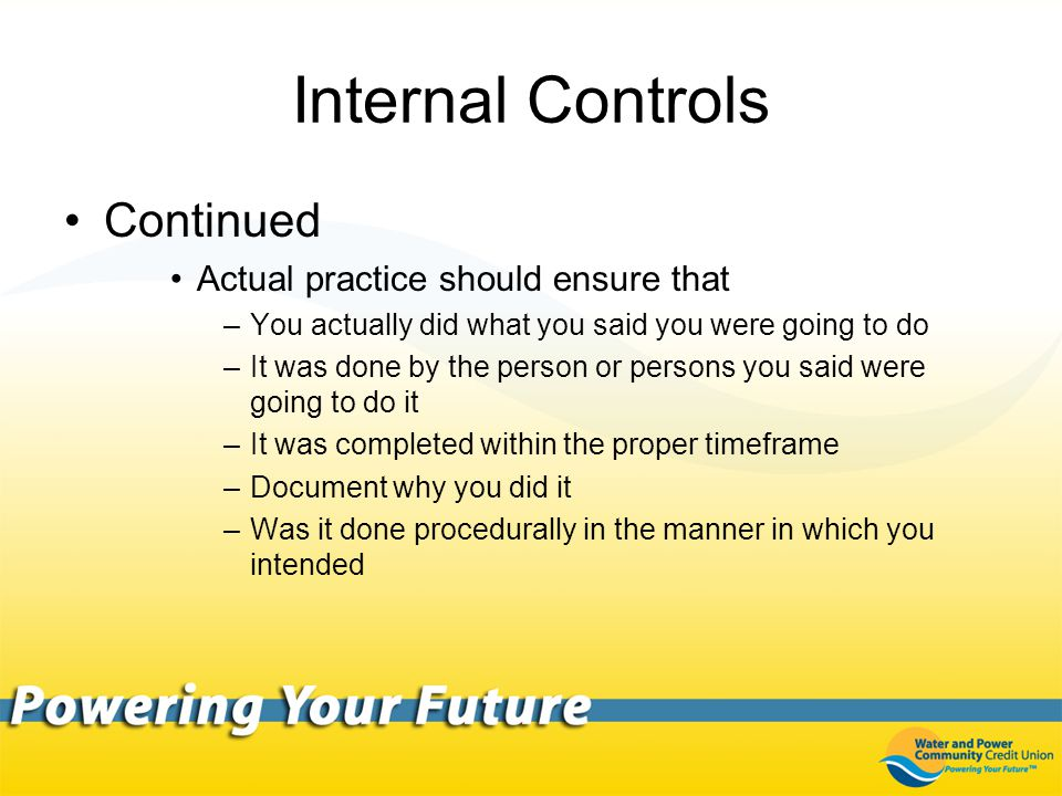 Internal Controls Continued Actual practice should ensure that –You actually did what you said you were going to do –It was done by the person or persons you said were going to do it –It was completed within the proper timeframe –Document why you did it –Was it done procedurally in the manner in which you intended