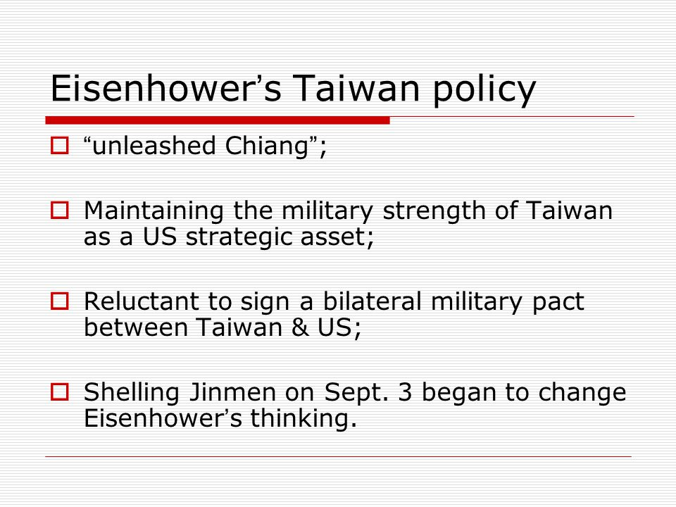 Eisenhower ' s Taiwan policy  unleashed Chiang ;  Maintaining the military strength of Taiwan as a US strategic asset;  Reluctant to sign a bilateral military pact between Taiwan & US;  Shelling Jinmen on Sept.