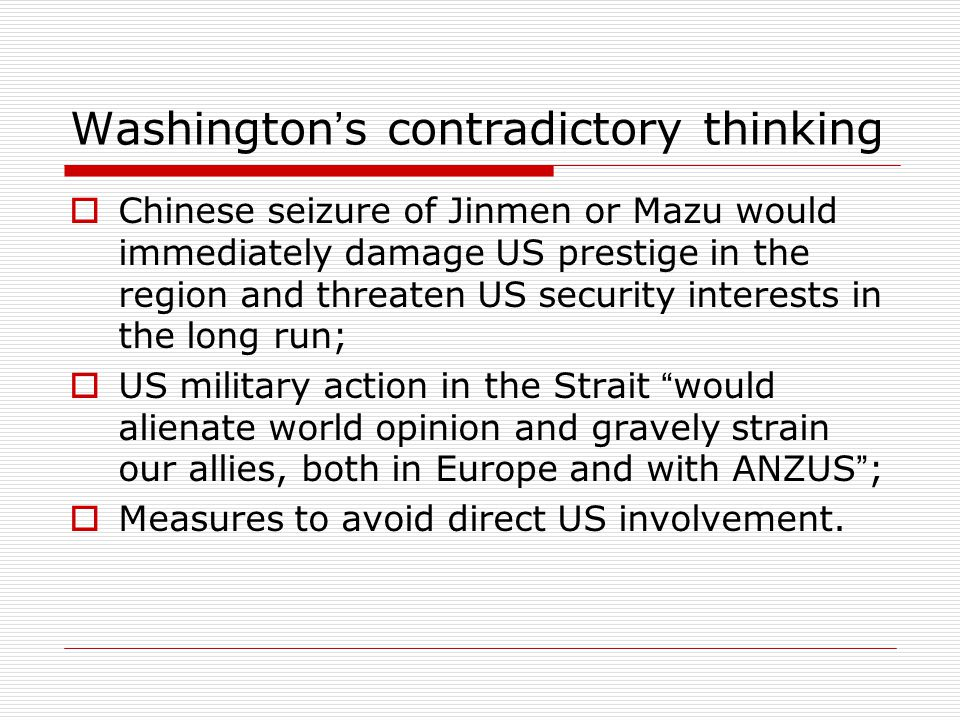 Washington ' s contradictory thinking  Chinese seizure of Jinmen or Mazu would immediately damage US prestige in the region and threaten US security interests in the long run;  US military action in the Strait would alienate world opinion and gravely strain our allies, both in Europe and with ANZUS ;  Measures to avoid direct US involvement.